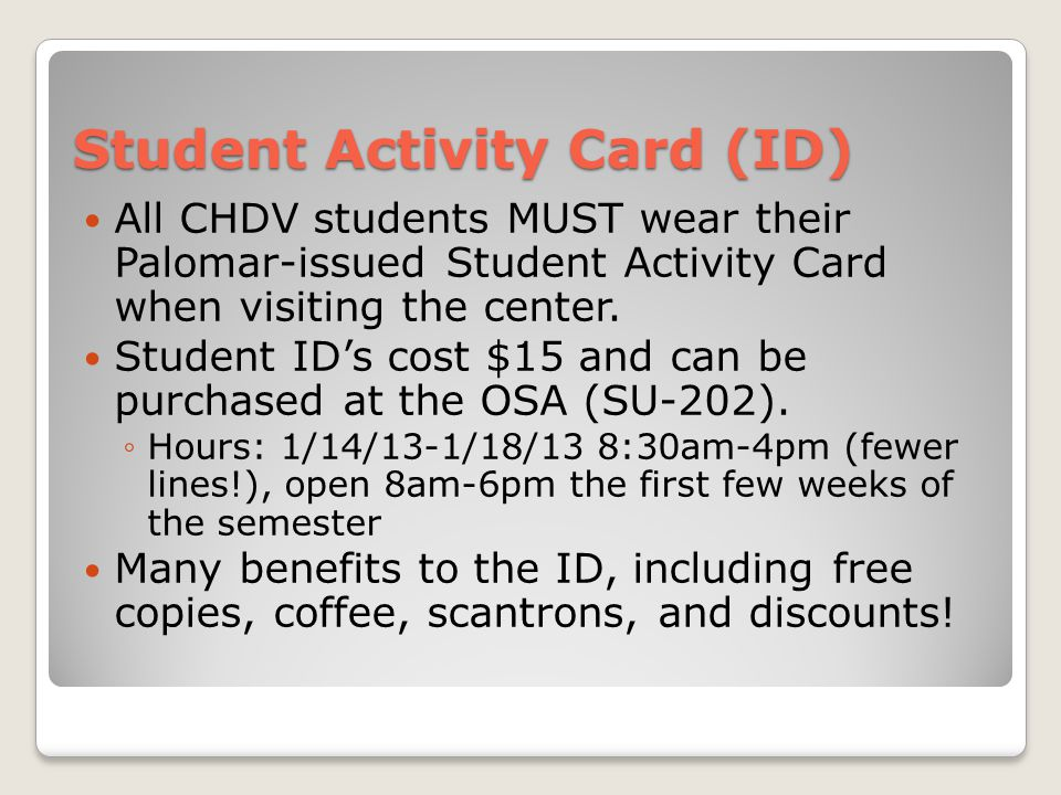 Student Activity Card (ID) All CHDV students MUST wear their Palomar-issued Student Activity Card when visiting the center.
