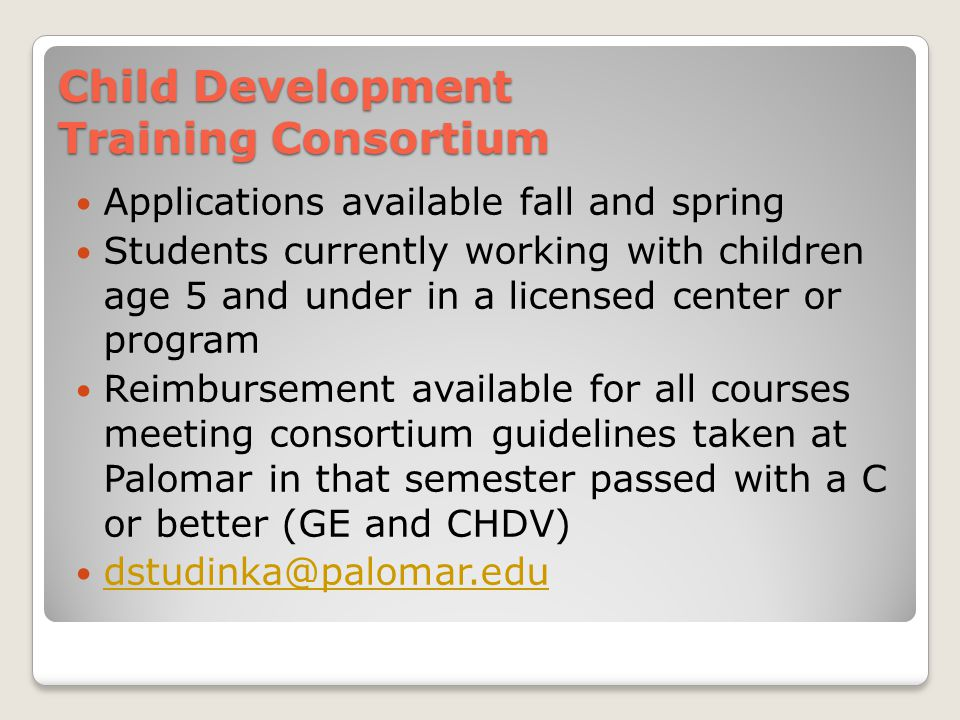 Child Development Training Consortium Applications available fall and spring Students currently working with children age 5 and under in a licensed center or program Reimbursement available for all courses meeting consortium guidelines taken at Palomar in that semester passed with a C or better (GE and CHDV) dstudinka@palomar.edu