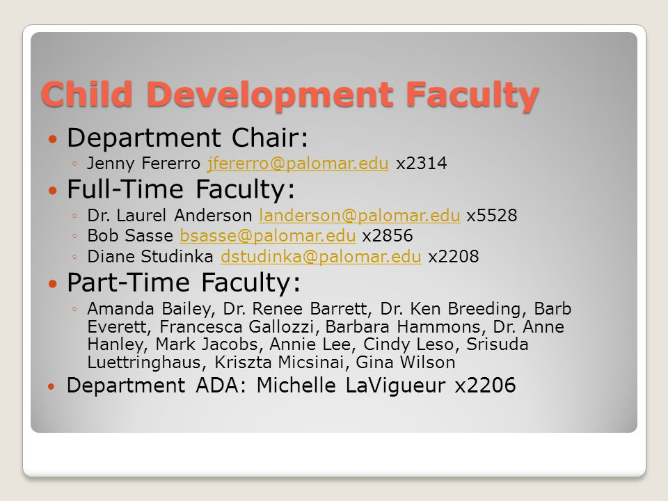 Child Development Faculty Department Chair: ◦Jenny Fererro jfererro@palomar.edu x2314jfererro@palomar.edu Full-Time Faculty: ◦Dr.