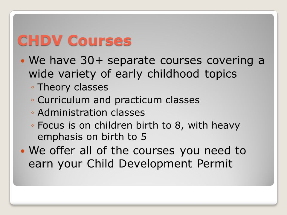 CHDV Courses We have 30+ separate courses covering a wide variety of early childhood topics ◦Theory classes ◦Curriculum and practicum classes ◦Administration classes ◦Focus is on children birth to 8, with heavy emphasis on birth to 5 We offer all of the courses you need to earn your Child Development Permit