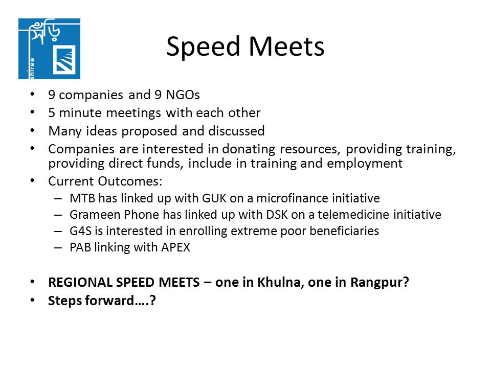 Speed Meets 9 companies and 9 NGOs 5 minute meetings with each other Many ideas proposed and discussed Companies are interested in donating resources, providing training, providing direct funds, include in training and employment Current Outcomes: – MTB has linked up with GUK on a microfinance initiative – Grameen Phone has linked up with DSK on a telemedicine initiative – G4S is interested in enrolling extreme poor beneficiaries – PAB linking with APEX REGIONAL SPEED MEETS – one in Khulna, one in Rangpur.