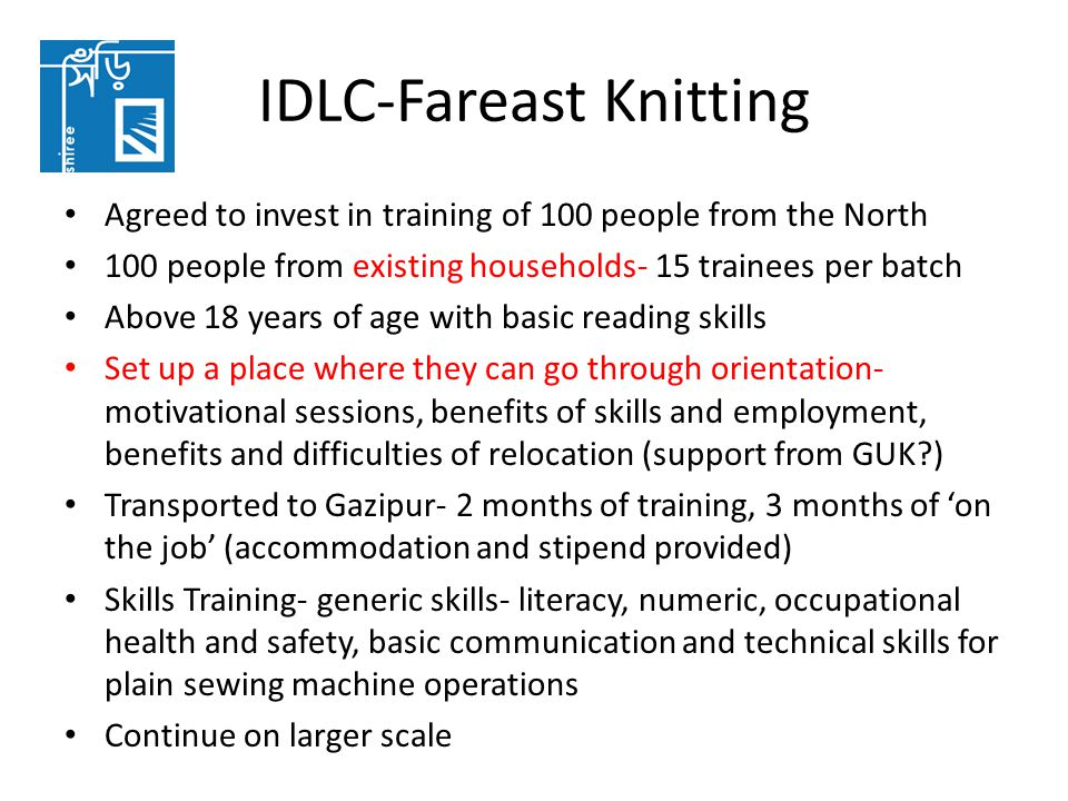 IDLC-Fareast Knitting Agreed to invest in training of 100 people from the North 100 people from existing households- 15 trainees per batch Above 18 years of age with basic reading skills Set up a place where they can go through orientation- motivational sessions, benefits of skills and employment, benefits and difficulties of relocation (support from GUK ) Transported to Gazipur- 2 months of training, 3 months of 'on the job' (accommodation and stipend provided) Skills Training- generic skills- literacy, numeric, occupational health and safety, basic communication and technical skills for plain sewing machine operations Continue on larger scale