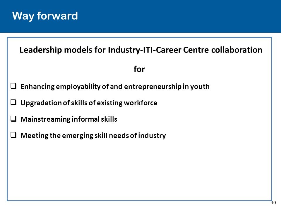 10 Way forward Leadership models for Industry-ITI-Career Centre collaboration for  Enhancing employability of and entrepreneurship in youth  Upgradation of skills of existing workforce  Mainstreaming informal skills  Meeting the emerging skill needs of industry