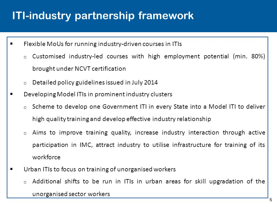 5 ITI-industry partnership framework  Flexible MoUs for running industry-driven courses in ITIs o Customised industry-led courses with high employment potential (min.