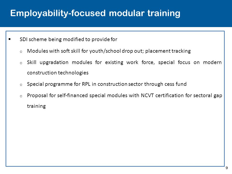 9 Employability-focused modular training  SDI scheme being modified to provide for o Modules with soft skill for youth/school drop out; placement tracking o Skill upgradation modules for existing work force, special focus on modern construction technologies o Special programme for RPL in construction sector through cess fund o Proposal for self-financed special modules with NCVT certification for sectoral gap training