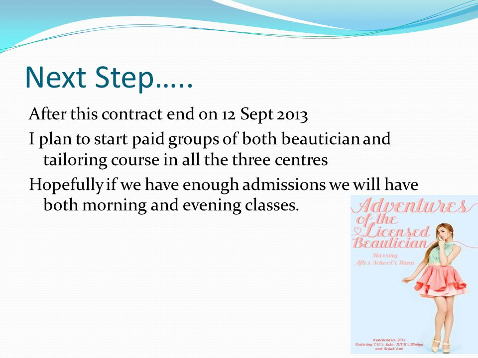 Next Step….. After this contract end on 12 Sept 2013 I plan to start paid groups of both beautician and tailoring course in all the three centres Hope