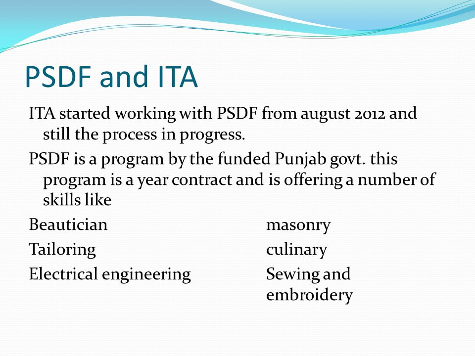 PSDF and ITA ITA started working with PSDF from august 2012 and still the process in progress. PSDF is a program by the funded Punjab govt. this progr