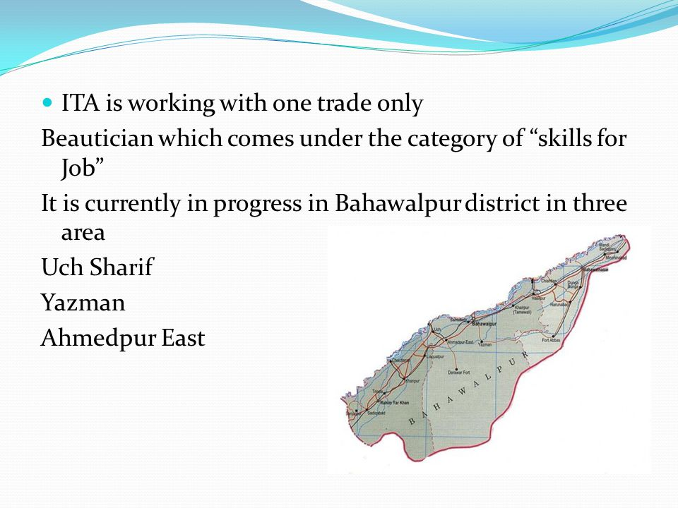 "ITA is working with one trade only Beautician which comes under the category of ""skills for Job"" It is currently in progress in Bahawalpur district in"