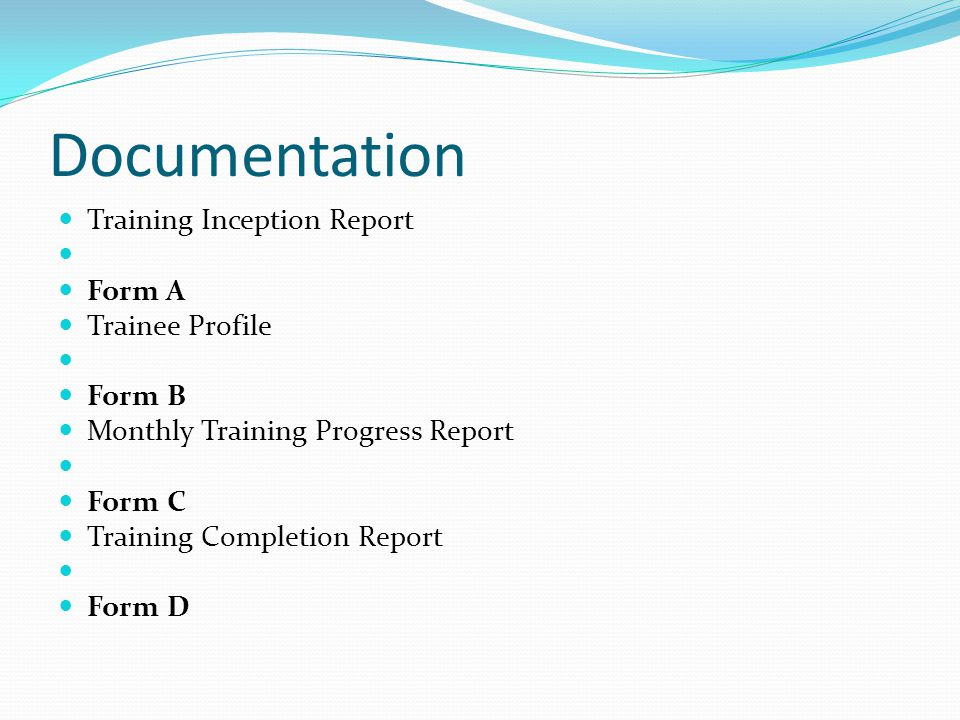 Documentation Training Inception Report Form A Trainee Profile Form B Monthly Training Progress Report Form C Training Completion Report Form D