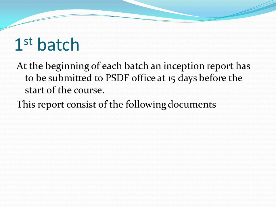 1 st batch At the beginning of each batch an inception report has to be submitted to PSDF office at 15 days before the start of the course. This repor