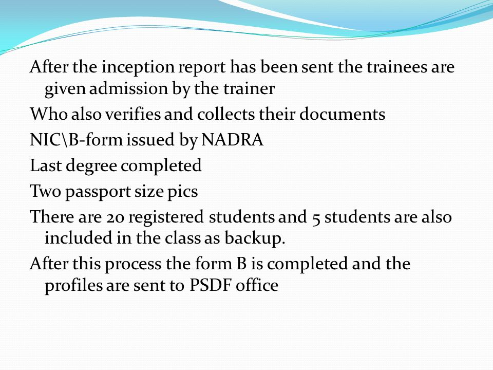 After the inception report has been sent the trainees are given admission by the trainer Who also verifies and collects their documents NIC\B-form iss