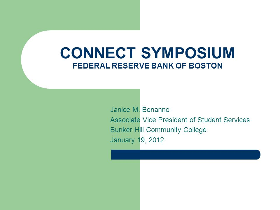 CONNECT SYMPOSIUM FEDERAL RESERVE BANK OF BOSTON Janice M. Bonanno Associate Vice President of Student Services Bunker Hill Community College January