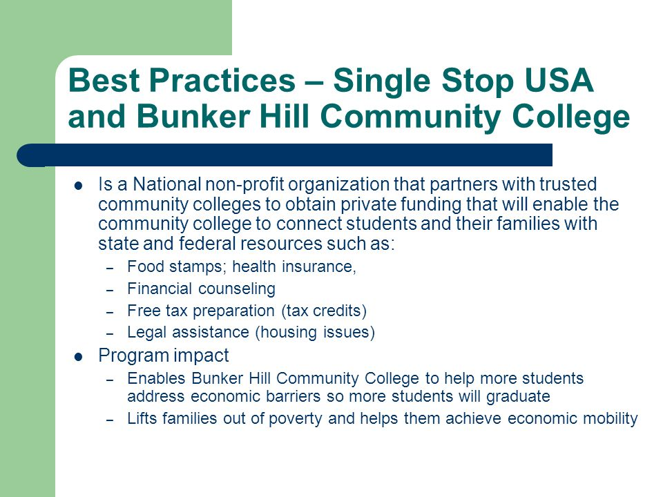 Best Practices – Single Stop USA and Bunker Hill Community College Is a National non-profit organization that partners with trusted community colleges to obtain private funding that will enable the community college to connect students and their families with state and federal resources such as: – Food stamps; health insurance, – Financial counseling – Free tax preparation (tax credits) – Legal assistance (housing issues) Program impact – Enables Bunker Hill Community College to help more students address economic barriers so more students will graduate – Lifts families out of poverty and helps them achieve economic mobility
