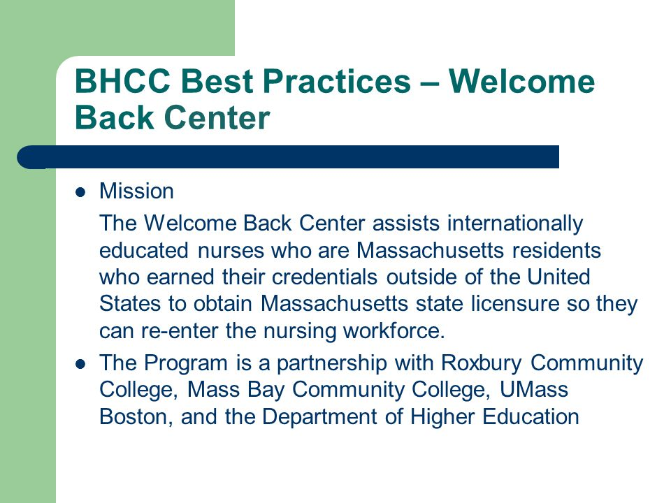 BHCC Best Practices – Welcome Back Center Mission The Welcome Back Center assists internationally educated nurses who are Massachusetts residents who
