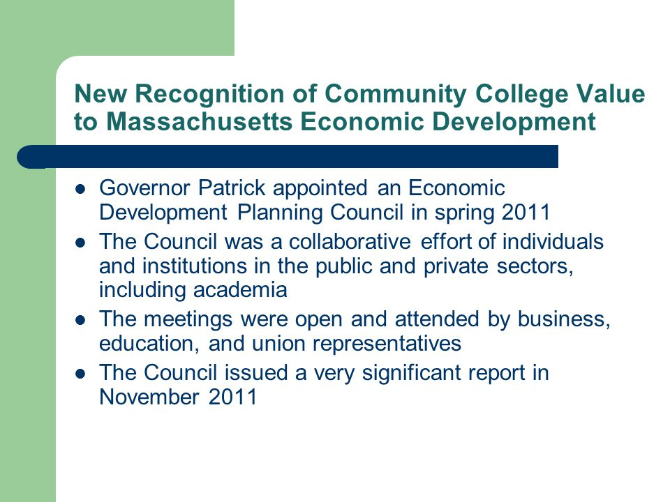 New Recognition of Community College Value to Massachusetts Economic Development Governor Patrick appointed an Economic Development Planning Council in spring 2011 The Council was a collaborative effort of individuals and institutions in the public and private sectors, including academia The meetings were open and attended by business, education, and union representatives The Council issued a very significant report in November 2011