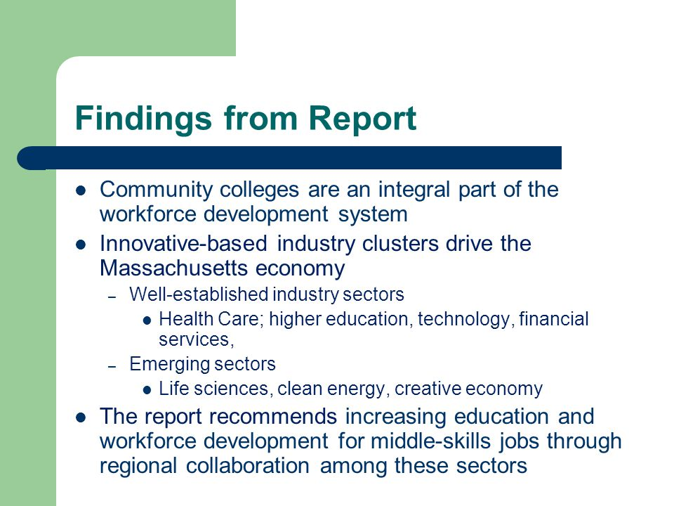 Findings from Report Community colleges are an integral part of the workforce development system Innovative-based industry clusters drive the Massachusetts economy – Well-established industry sectors Health Care; higher education, technology, financial services, – Emerging sectors Life sciences, clean energy, creative economy The report recommends increasing education and workforce development for middle-skills jobs through regional collaboration among these sectors
