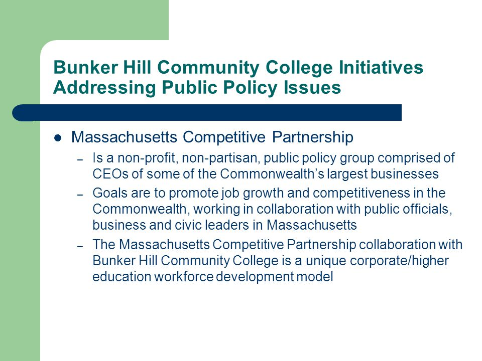 Bunker Hill Community College Initiatives Addressing Public Policy Issues Massachusetts Competitive Partnership – Is a non-profit, non-partisan, publi