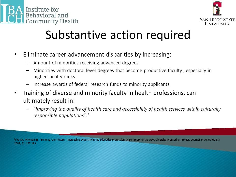 Substantive action required Eliminate career advancement disparities by increasing: – Amount of minorities receiving advanced degrees – Minorities with doctoral-level degrees that become productive faculty, especially in higher faculty ranks – Increase awards of federal research funds to minority applicants Training of diverse and minority faculty in health professions, can ultimately result in: – improving the quality of health care and accessibility of health services within culturally responsible populations .