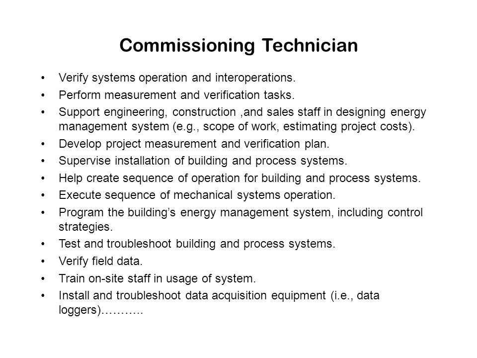Commissioning Technician Verify systems operation and interoperations. Perform measurement and verification tasks. Support engineering, construction,a