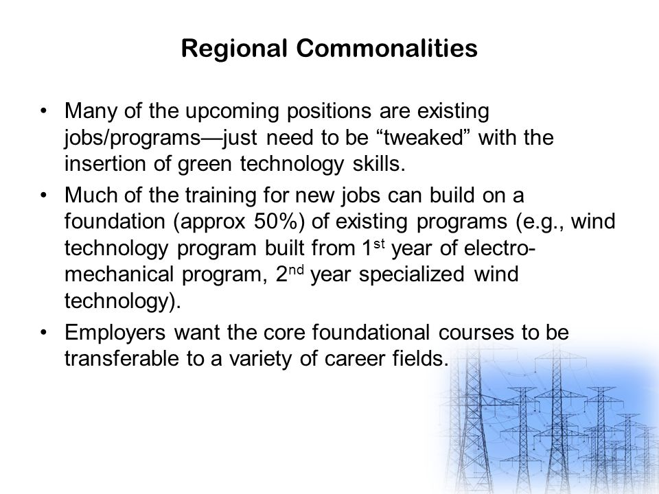 "Regional Commonalities Many of the upcoming positions are existing jobs/programs—just need to be ""tweaked"" with the insertion of green technology skil"