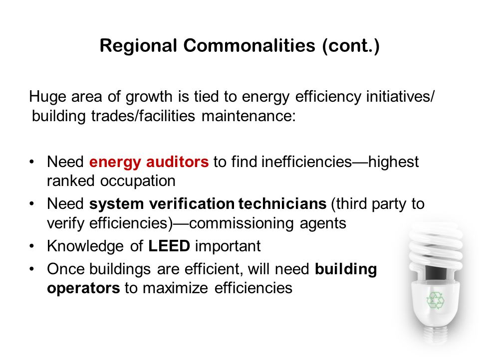 Regional Commonalities (cont.) Huge area of growth is tied to energy efficiency initiatives/ building trades/facilities maintenance: Need energy audit