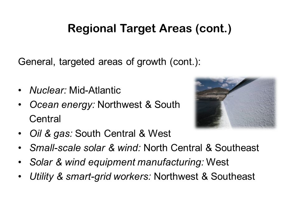 Regional Target Areas (cont.) General, targeted areas of growth (cont.): Nuclear: Mid-Atlantic Ocean energy: Northwest & South Central Oil & gas: Sout