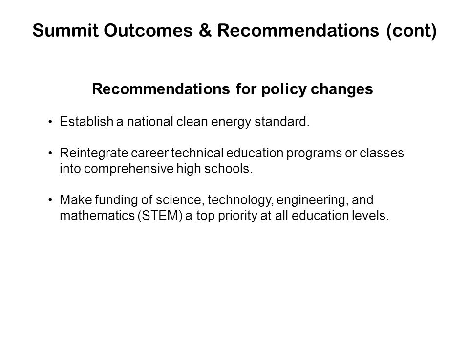 Summit Outcomes & Recommendations (cont) Recommendations for policy changes Establish a national clean energy standard. Reintegrate career technical e