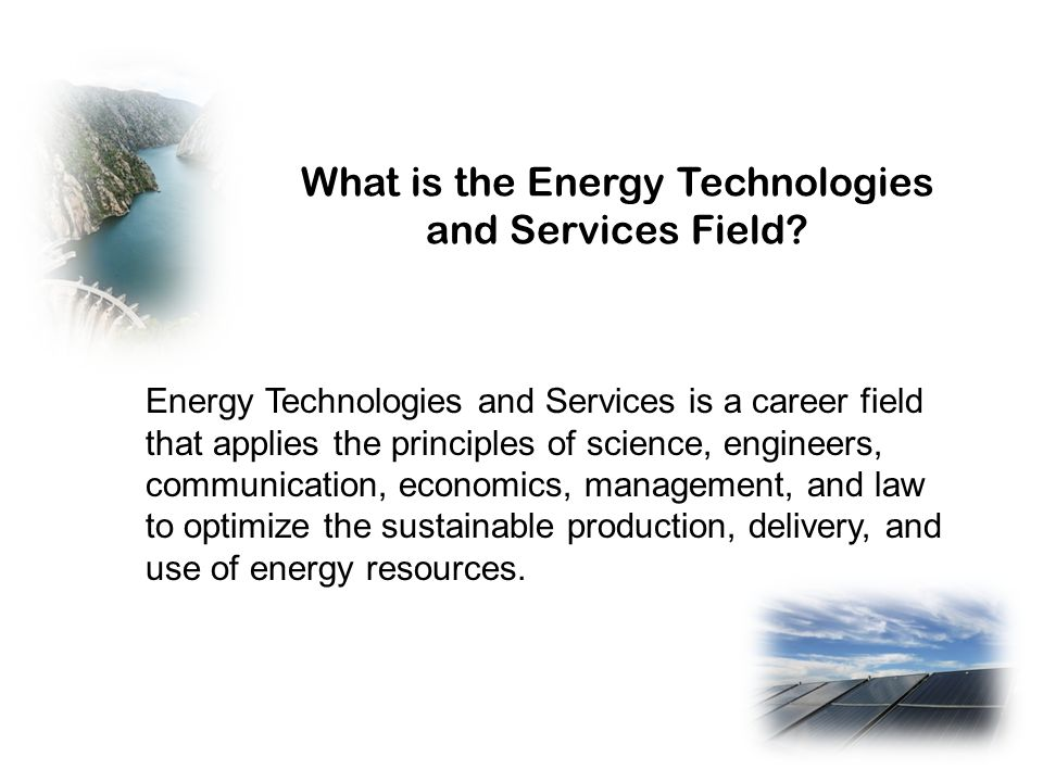 What is the Energy Technologies and Services Field? Energy Technologies and Services is a career field that applies the principles of science, enginee