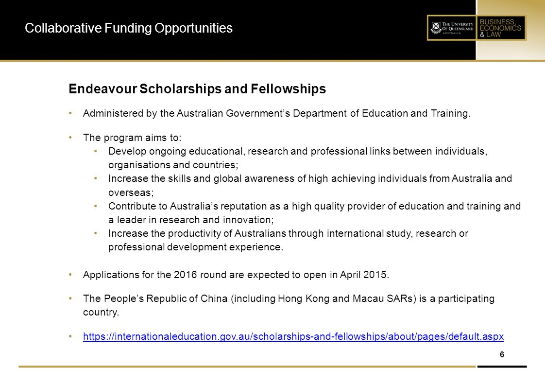 7 Endeavour Scholarships & Fellowships (Non-Australians) Collaborative Funding Opportunities CategoryProgrammeDurationTuition (up to)​ Other​Total Value $AUD Postgraduate and Postdoctoral Scholarships and Fellowships Endeavour Postgraduate Scholarship Australian Masters or PhD Up to 2 years for a Masters Up to 4 years for a PhD ​$15,000 per semester ​n/aUp to $272,500 (PhD) $140,500 (Masters) Endeavour Research Fellowships (Including Australia Cheung Kong and Australia India Education Council) Short-term research towards a non- Australian Masters, PhD or postdoctoral research 4 - 6 months​n/an/a​Up to $24,500