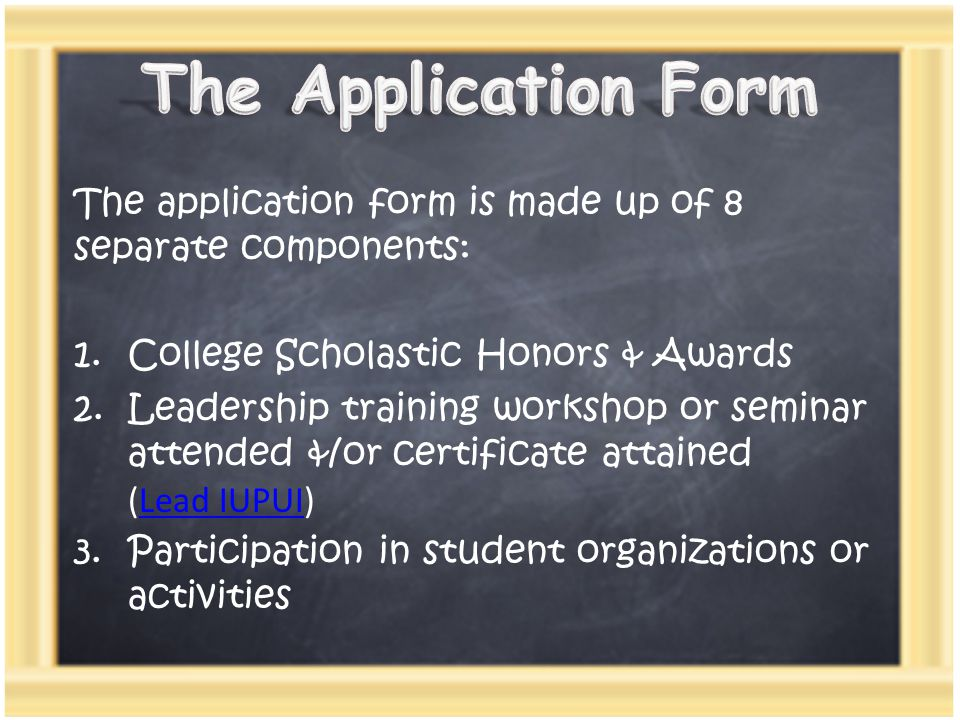 The application form is made up of 8 separate components: 1.College Scholastic Honors & Awards 2.Leadership training workshop or seminar attended &/or certificate attained (Lead IUPUI)Lead IUPUI 3.Participation in student organizations or activities