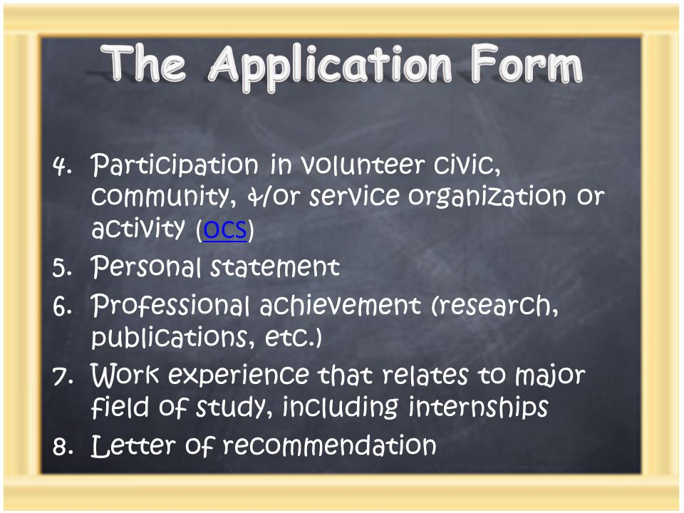 4.Participation in volunteer civic, community, &/or service organization or activity (OCS)OCS 5.Personal statement 6.Professional achievement (researc