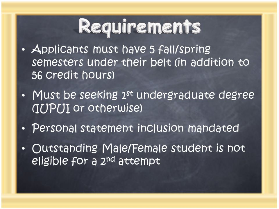 Applicants must have 5 fall/spring semesters under their belt (in addition to 56 credit hours) Must be seeking 1 st undergraduate degree (IUPUI or otherwise) Personal statement inclusion mandated Outstanding Male/Female student is not eligible for a 2 nd attempt