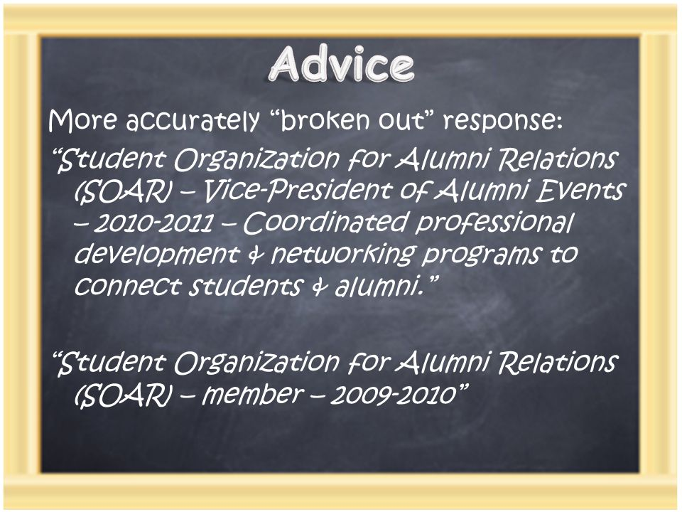 More accurately broken out response: Student Organization for Alumni Relations (SOAR) – Vice-President of Alumni Events – 2010-2011 – Coordinated professional development & networking programs to connect students & alumni. Student Organization for Alumni Relations (SOAR) – member – 2009-2010