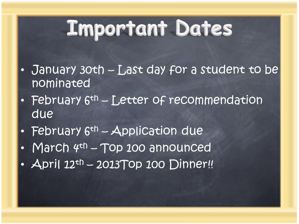 January 30th – Last day for a student to be nominated February 6 th – Letter of recommendation due February 6 th – Application due March 4 th – Top 100 announced April 12 th – 2013Top 100 Dinner!!