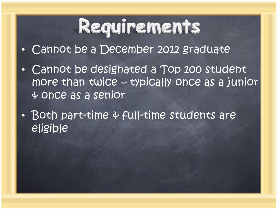 Cannot be a December 2012 graduate Cannot be designated a Top 100 student more than twice – typically once as a junior & once as a senior Both part-time & full-time students are eligible