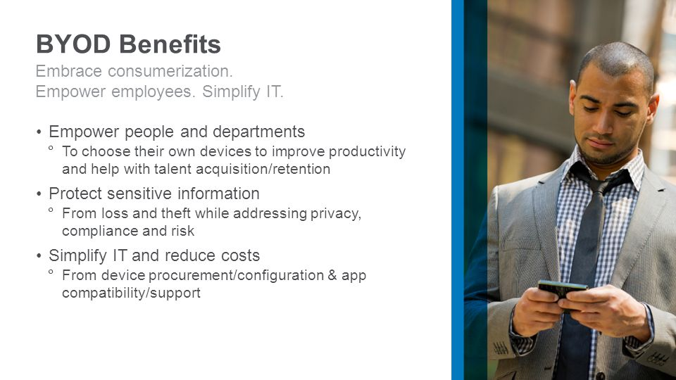 Empower people and departments  To choose their own devices to improve productivity and help with talent acquisition/retention Protect sensitive information  From loss and theft while addressing privacy, compliance and risk Simplify IT and reduce costs  From device procurement/configuration & app compatibility/support Embrace consumerization.