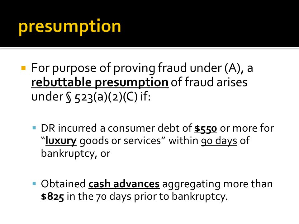  For purpose of proving fraud under (A), a rebuttable presumption of fraud arises under § 523(a)(2)(C) if:  DR incurred a consumer debt of $550 or more for luxury goods or services within 90 days of bankruptcy, or  Obtained cash advances aggregating more than $825 in the 70 days prior to bankruptcy.