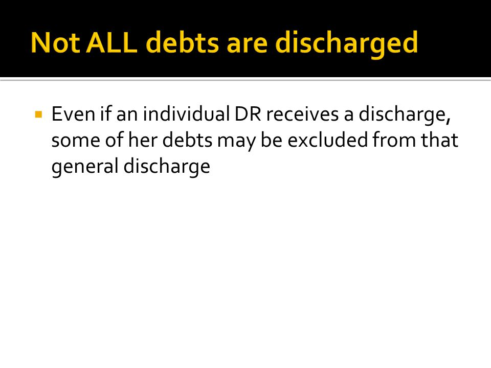  Even if an individual DR receives a discharge, some of her debts may be excluded from that general discharge