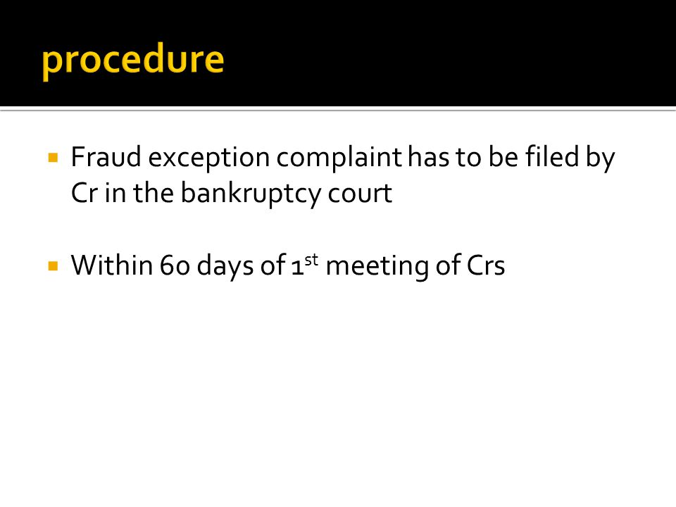  Fraud exception complaint has to be filed by Cr in the bankruptcy court  Within 60 days of 1 st meeting of Crs