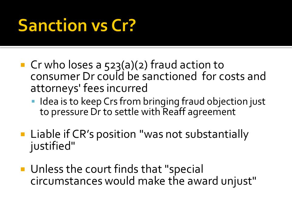  Cr who loses a 523(a)(2) fraud action to consumer Dr could be sanctioned for costs and attorneys fees incurred  Idea is to keep Crs from bringing fraud objection just to pressure Dr to settle with Reaff agreement  Liable if CR's position was not substantially justified  Unless the court finds that special circumstances would make the award unjust