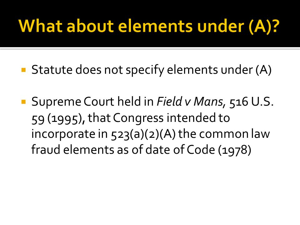  Statute does not specify elements under (A)  Supreme Court held in Field v Mans, 516 U.S.