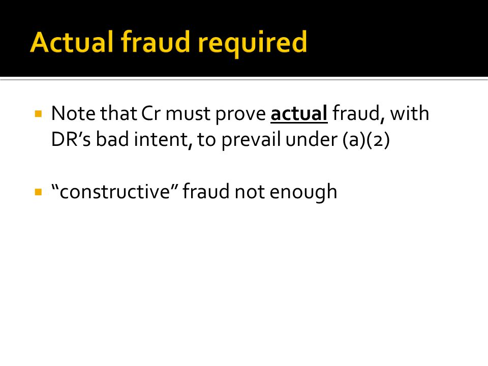  Note that Cr must prove actual fraud, with DR's bad intent, to prevail under (a)(2)  constructive fraud not enough