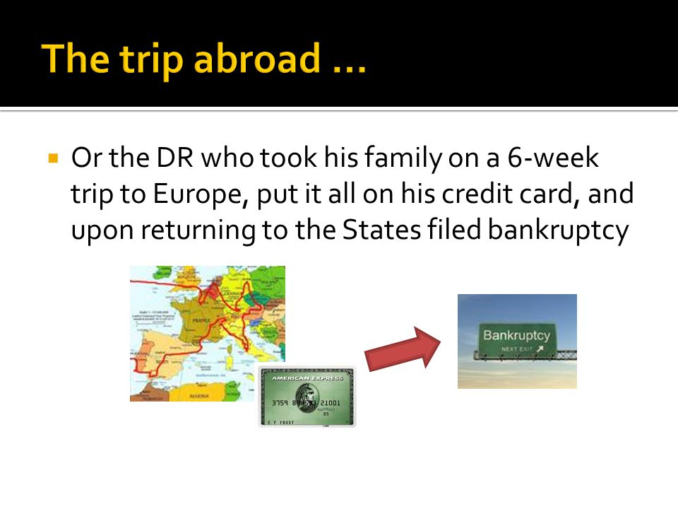  Or the DR who took his family on a 6-week trip to Europe, put it all on his credit card, and upon returning to the States filed bankruptcy