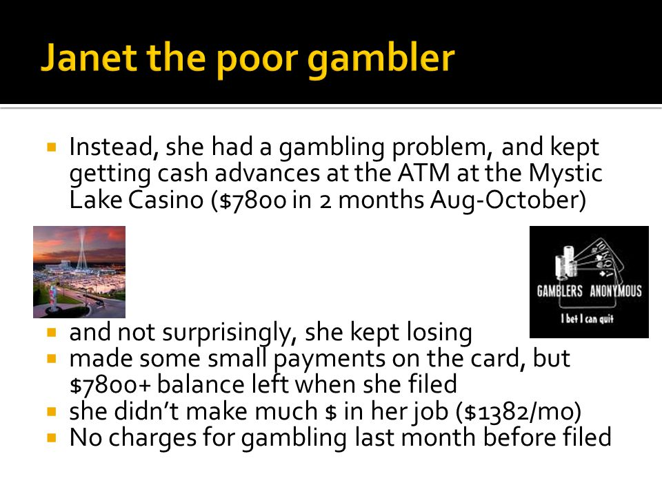  Instead, she had a gambling problem, and kept getting cash advances at the ATM at the Mystic Lake Casino ($7800 in 2 months Aug-October)  and not surprisingly, she kept losing  made some small payments on the card, but $7800+ balance left when she filed  she didn't make much $ in her job ($1382/mo)  No charges for gambling last month before filed