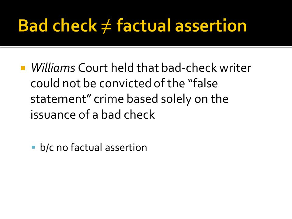  Williams Court held that bad-check writer could not be convicted of the false statement crime based solely on the issuance of a bad check  b/c no factual assertion