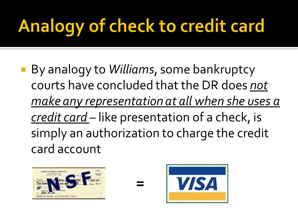  By analogy to Williams, some bankruptcy courts have concluded that the DR does not make any representation at all when she uses a credit card – like presentation of a check, is simply an authorization to charge the credit card account =