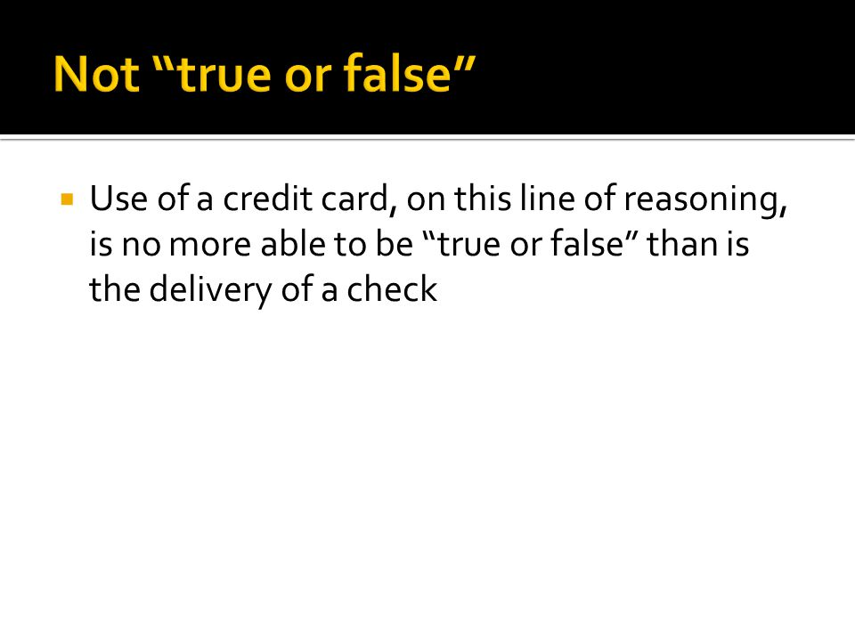  Use of a credit card, on this line of reasoning, is no more able to be true or false than is the delivery of a check