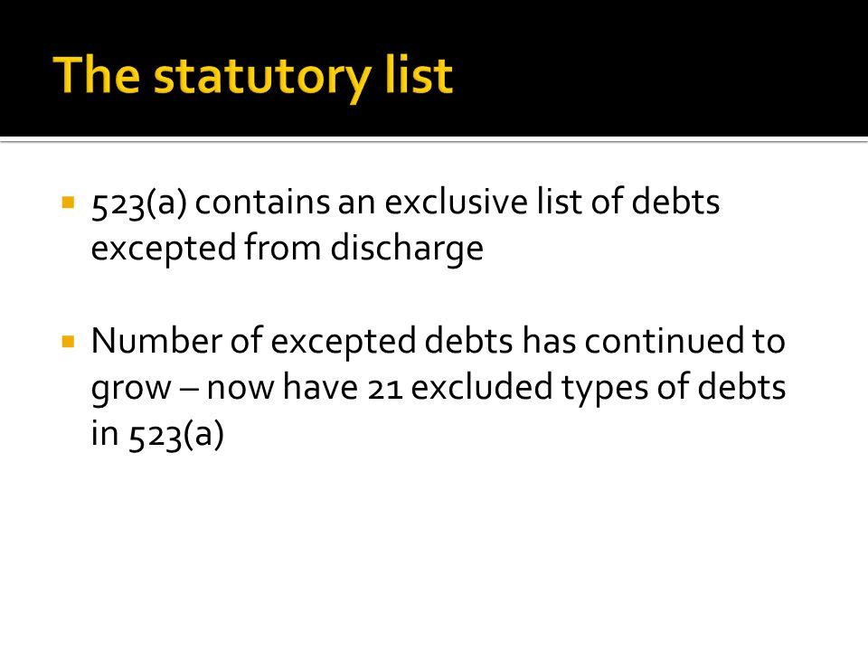  523(a) contains an exclusive list of debts excepted from discharge  Number of excepted debts has continued to grow – now have 21 excluded types of debts in 523(a)