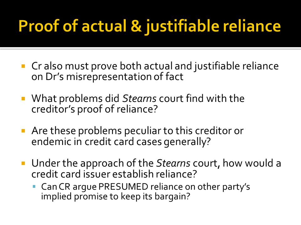  Cr also must prove both actual and justifiable reliance on Dr's misrepresentation of fact  What problems did Stearns court find with the creditor's proof of reliance.