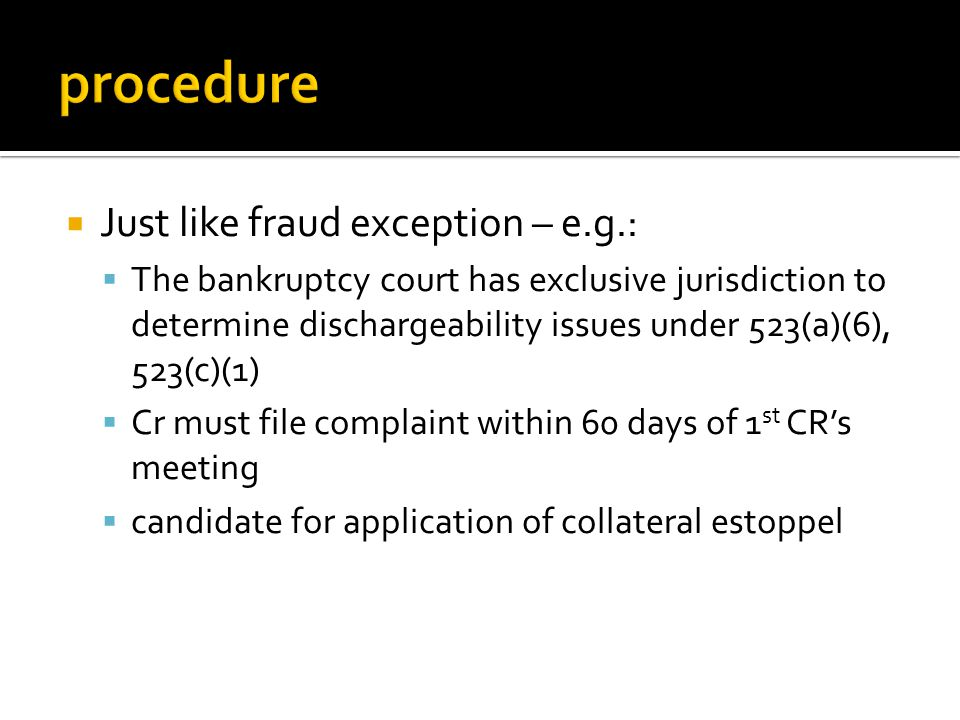  Just like fraud exception – e.g.:  The bankruptcy court has exclusive jurisdiction to determine dischargeability issues under 523(a)(6), 523(c)(1)  Cr must file complaint within 60 days of 1 st CR's meeting  candidate for application of collateral estoppel